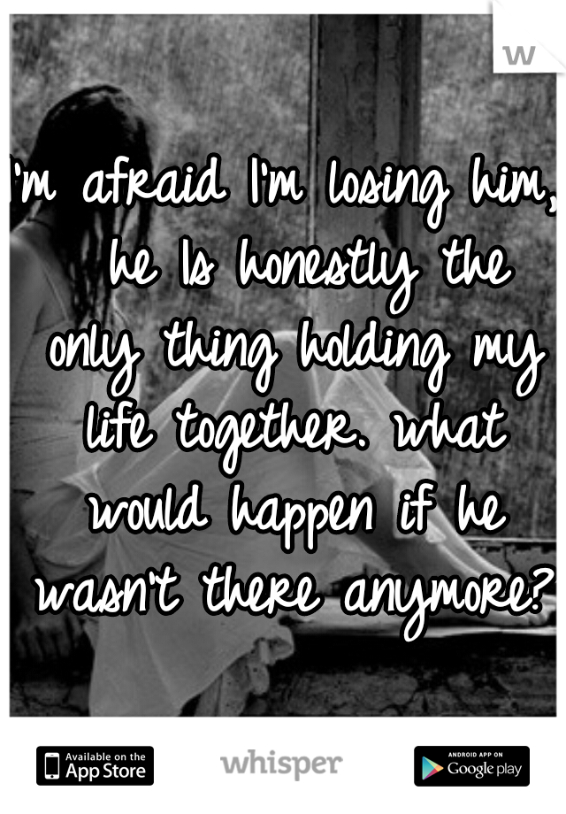 I'm afraid I'm losing him,  he Is honestly the only thing holding my life together. what would happen if he wasn't there anymore?