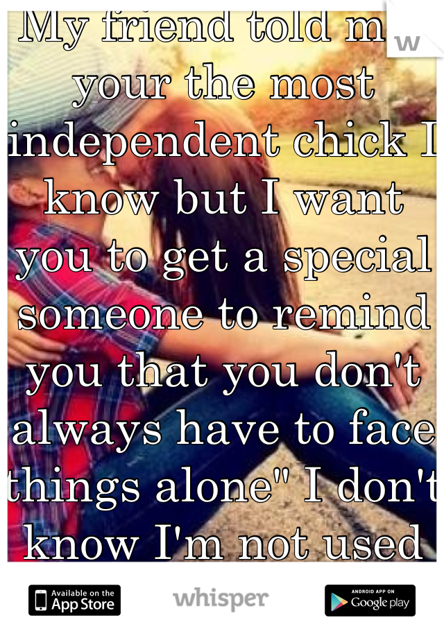 """My friend told me"""" your the most independent chick I know but I want you to get a special someone to remind you that you don't always have to face things alone"""" I don't know I'm not used to depending on people"""