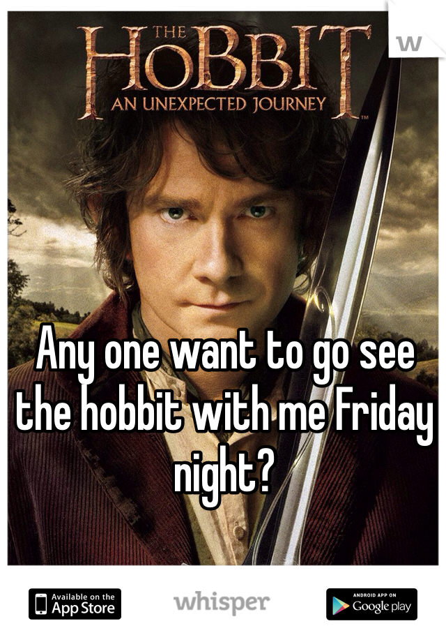 Any one want to go see the hobbit with me Friday night?