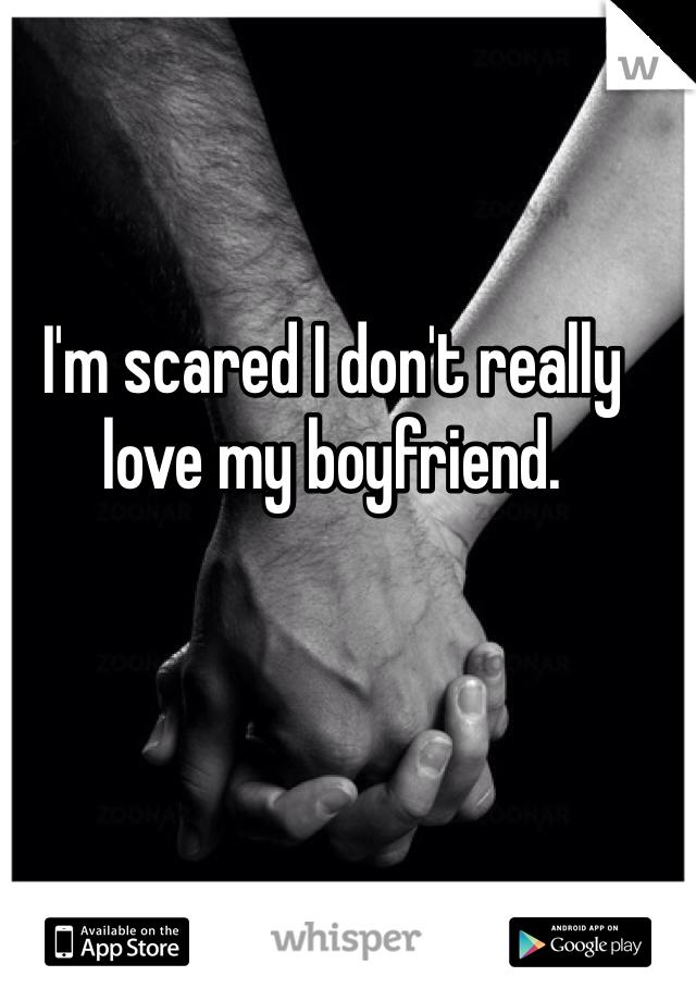 I'm scared I don't really love my boyfriend.