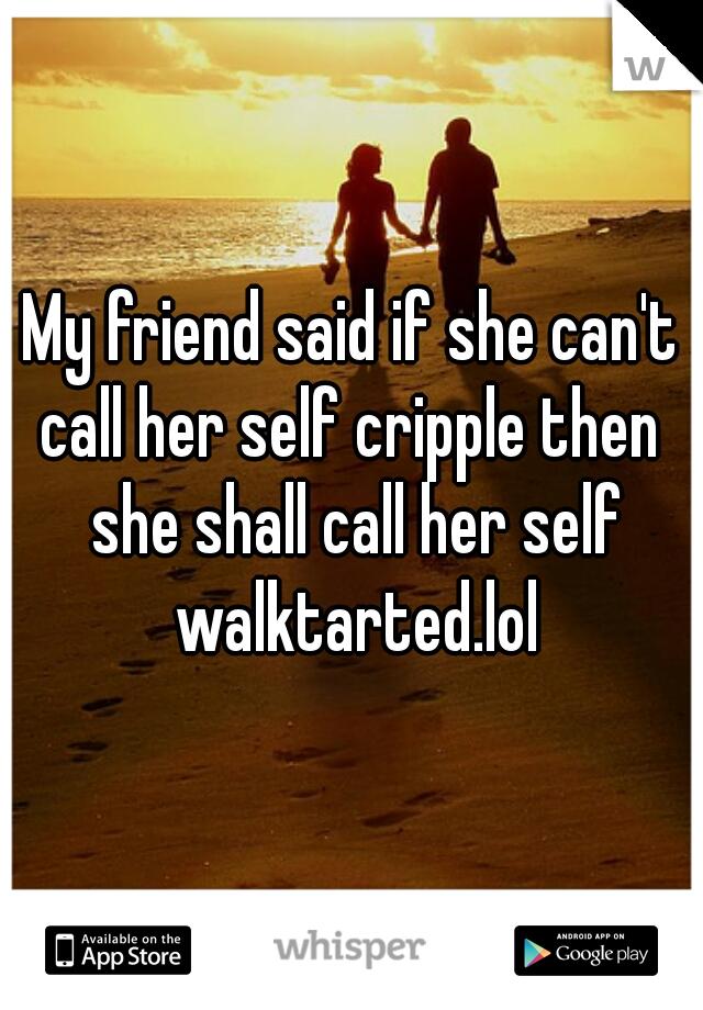 My friend said if she can't call her self cripple then  she shall call her self walktarted.lol