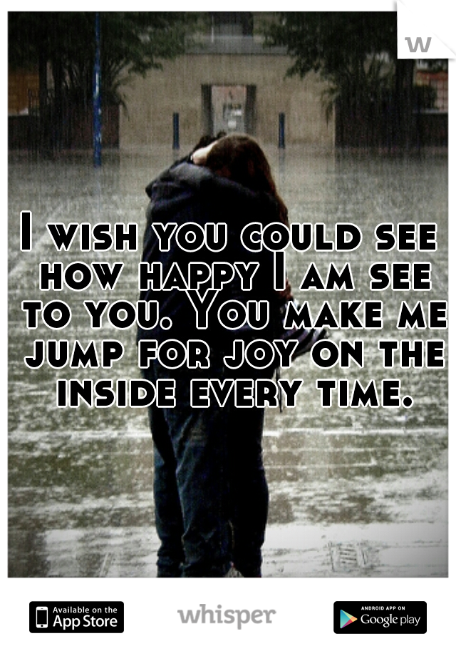 I wish you could see how happy I am see to you. You make me jump for joy on the inside every time.