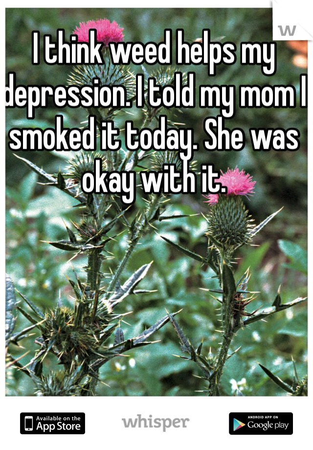 I think weed helps my depression. I told my mom I smoked it today. She was okay with it.