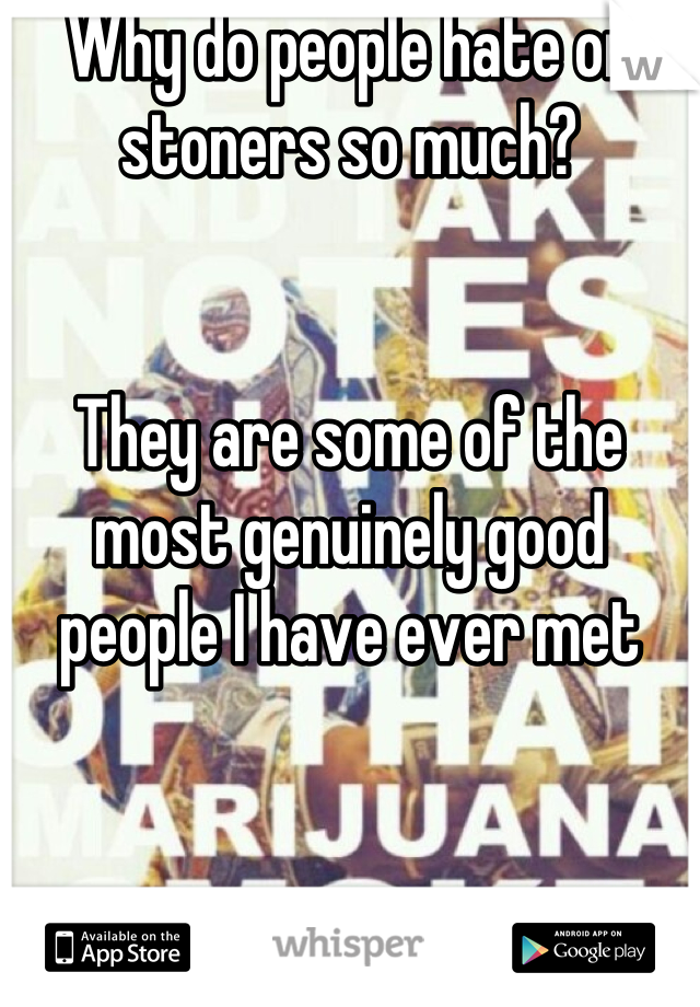 Why do people hate on stoners so much?   They are some of the most genuinely good people I have ever met