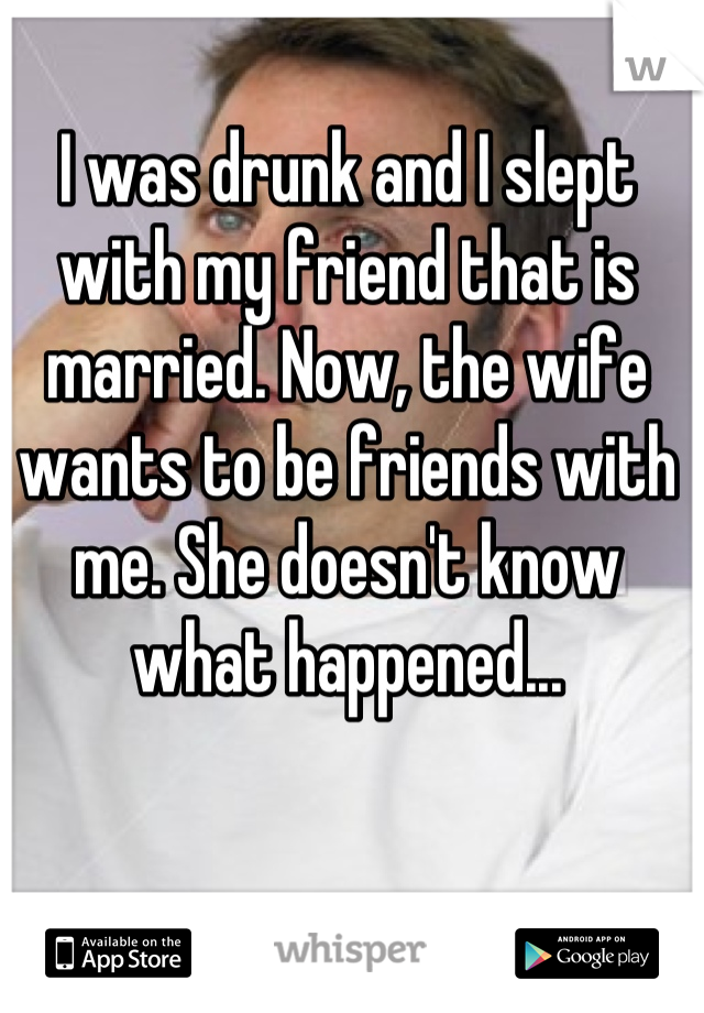 I was drunk and I slept with my friend that is married. Now, the wife wants to be friends with me. She doesn't know what happened...