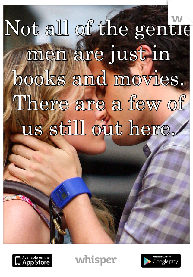 Not all of the gentle men are just in books and movies. There are a few of us still out here.