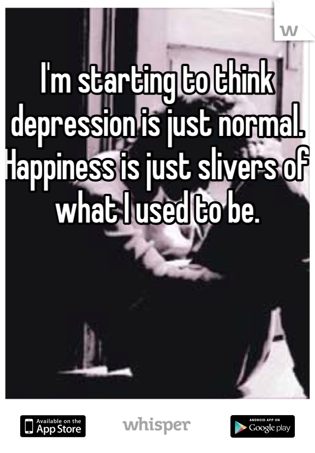 I'm starting to think depression is just normal. Happiness is just slivers of what I used to be.