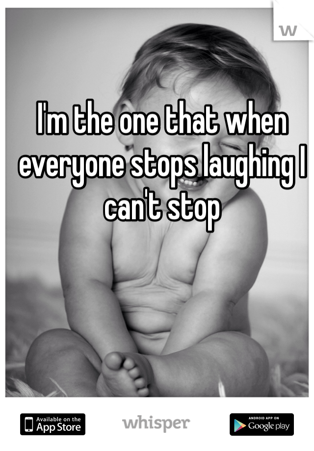 I'm the one that when everyone stops laughing I can't stop