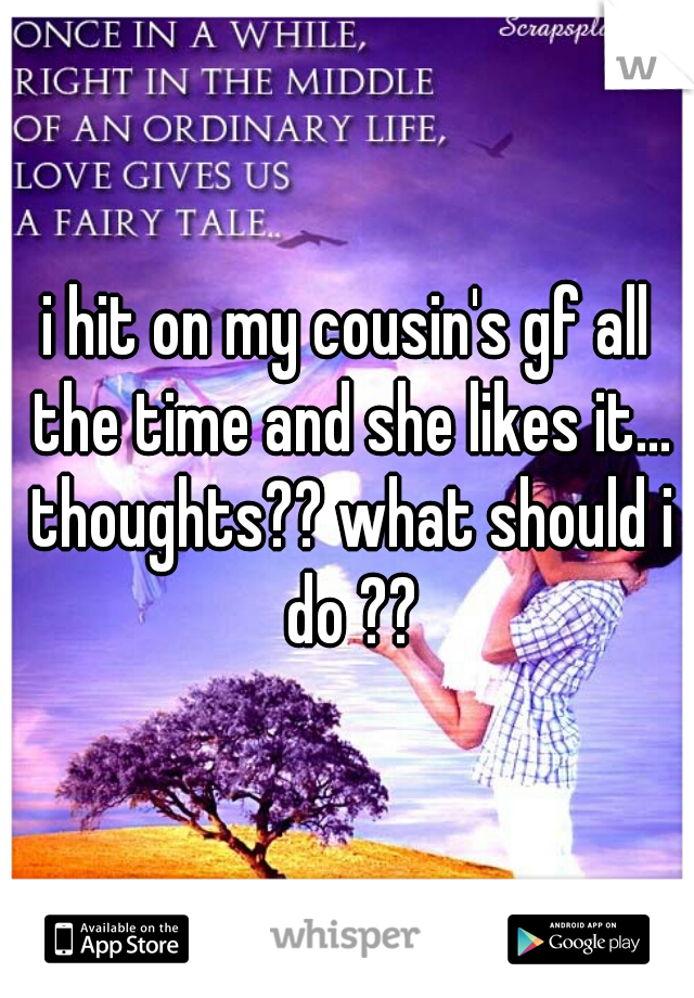 i hit on my cousin's gf all the time and she likes it... thoughts?? what should i do ??