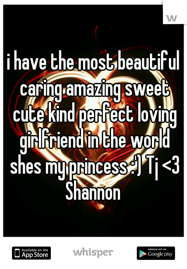 i have the most beautiful caring amazing sweet cute kind perfect loving girlfriend in the world shes my princess :') Tj <3 Shannon