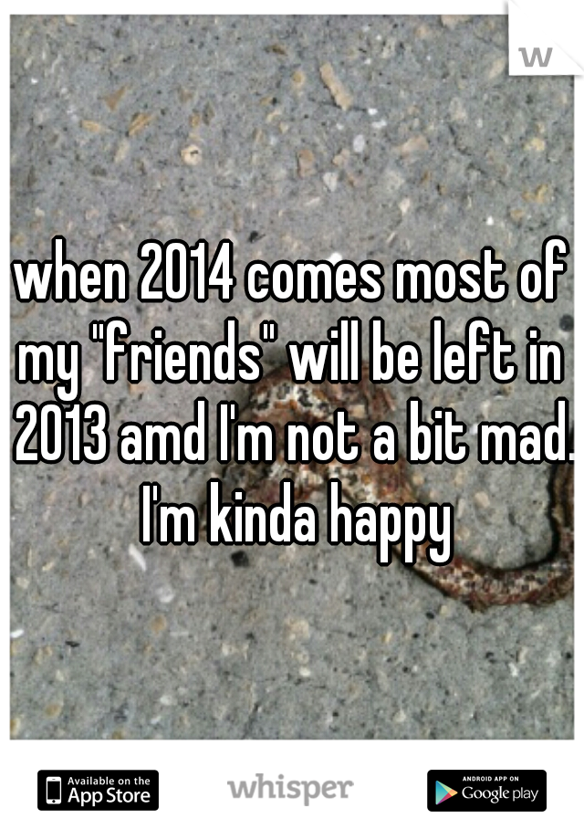 """when 2014 comes most of my """"friends"""" will be left in  2013 amd I'm not a bit mad. I'm kinda happy"""
