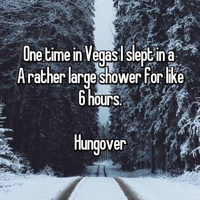 One time in Vegas I slept in a  A rather large shower for like 6 hours.  Hungover
