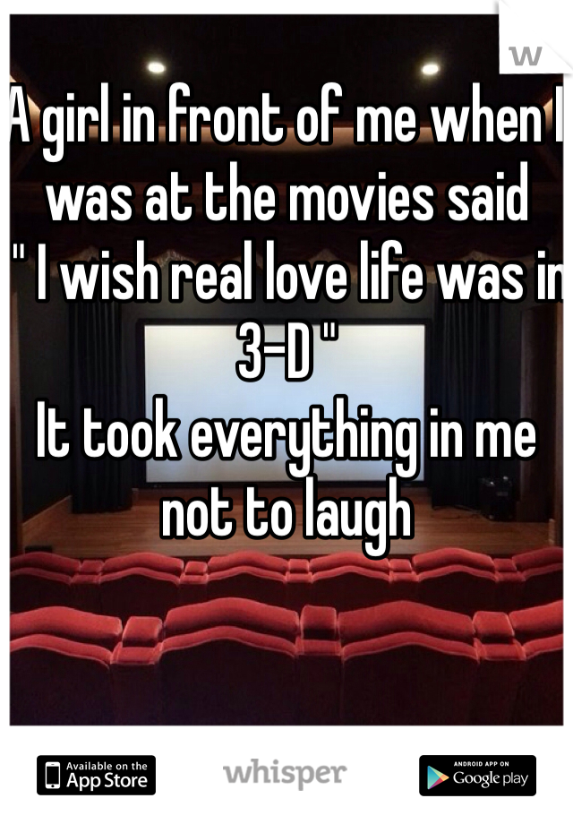 "A girl in front of me when I was at the movies said  "" I wish real love life was in 3-D "" It took everything in me not to laugh"