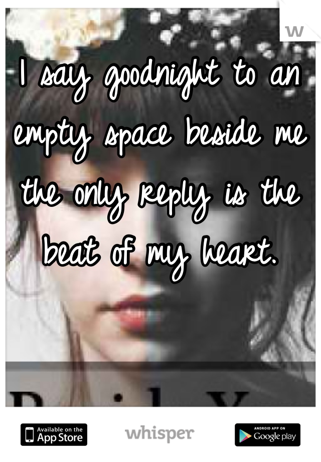 I say goodnight to an empty space beside me the only reply is the beat of my heart.