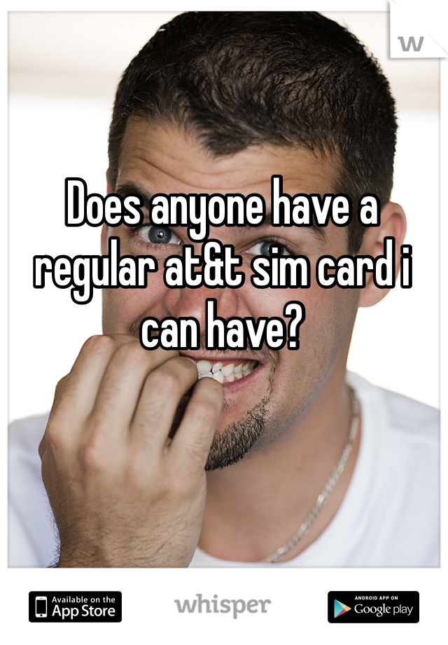Does anyone have a regular at&t sim card i can have?