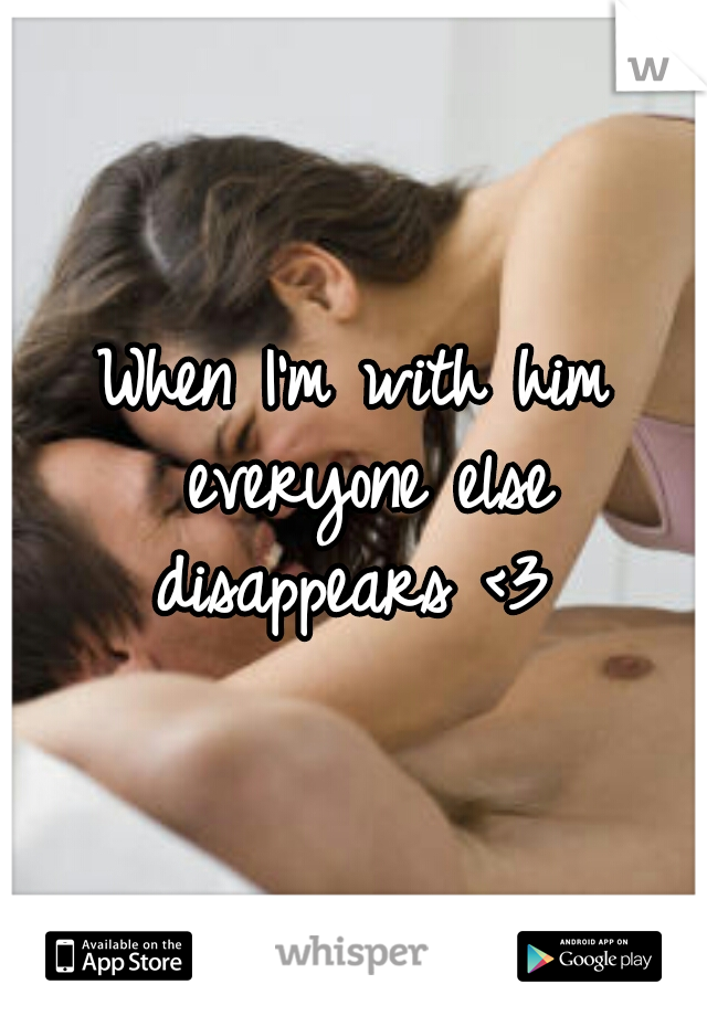 When I'm with him everyone else disappears <3
