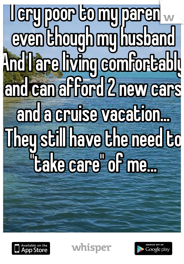"I cry poor to my parents even though my husband And I are living comfortably and can afford 2 new cars and a cruise vacation... They still have the need to ""take care"" of me..."
