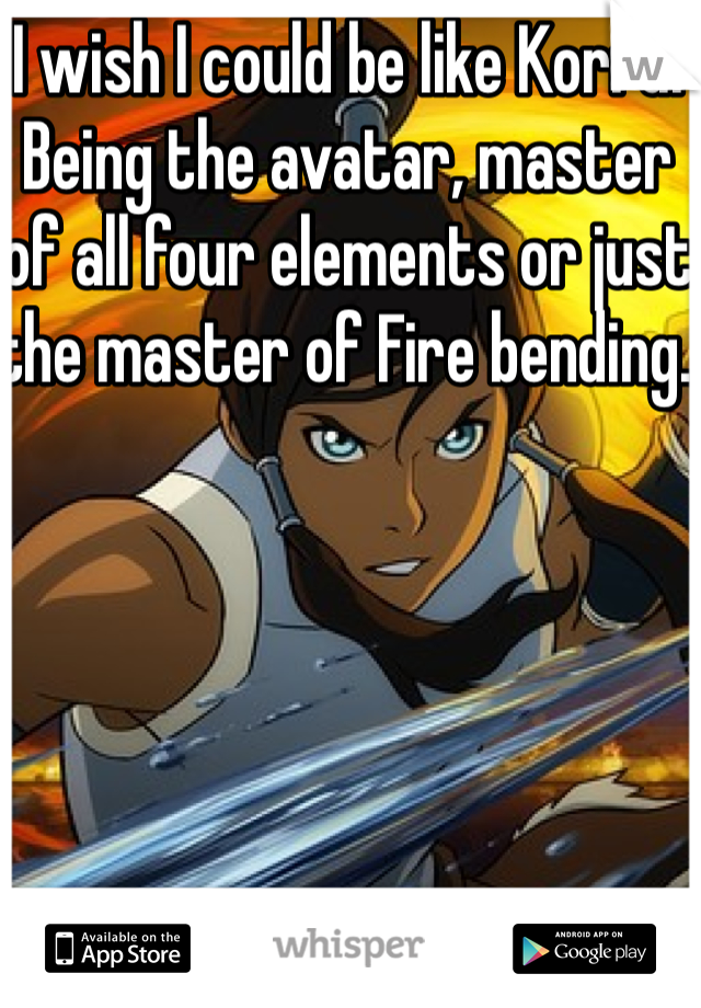 I wish I could be like Korra. Being the avatar, master of all four elements or just the master of Fire bending.