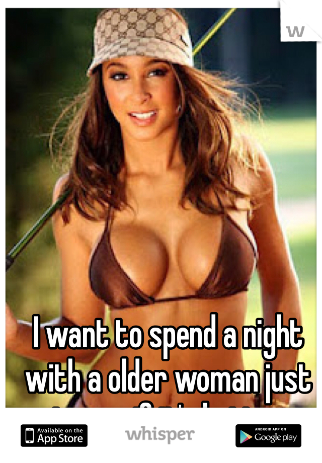 I want to spend a night with a older woman just to see if it's better