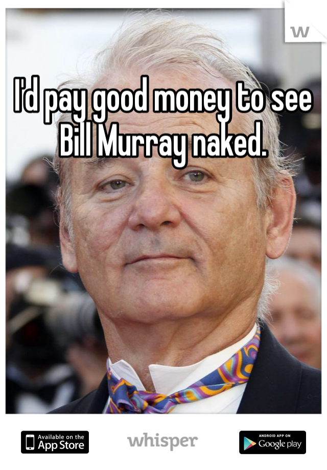 I'd pay good money to see Bill Murray naked.