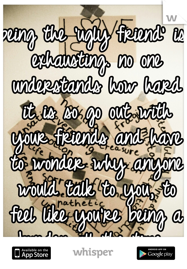 being the 'ugly friend' is exhausting. no one understands how hard it is so go out with your friends and have to wonder why anyone would talk to you, to feel like you're being a burden all the time.