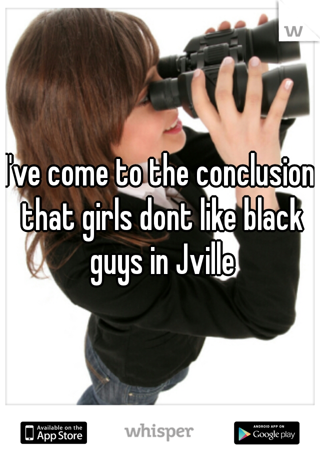 I've come to the conclusion that girls dont like black guys in Jville