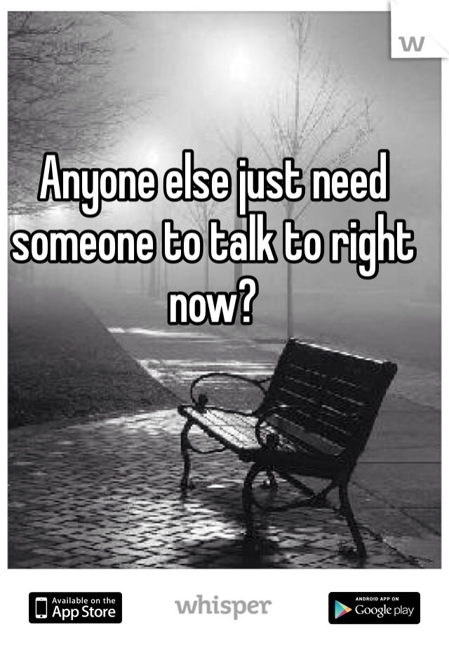 Anyone else just need someone to talk to right now?