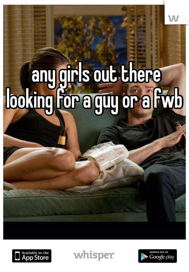 any girls out there looking for a guy or a fwb