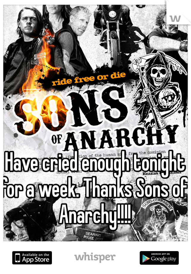 Have cried enough tonight for a week. Thanks Sons of Anarchy!!!!