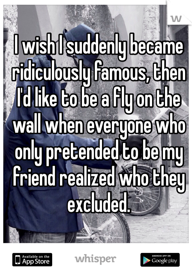 I wish I suddenly became ridiculously famous, then I'd like to be a fly on the wall when everyone who only pretended to be my friend realized who they excluded.