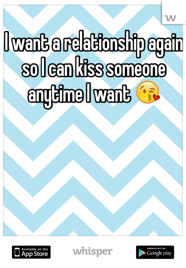 I want a relationship again so I can kiss someone anytime I want 😘