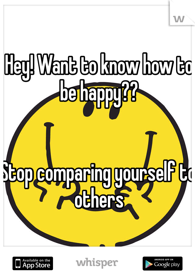 Hey! Want to know how to be happy??   Stop comparing yourself to others