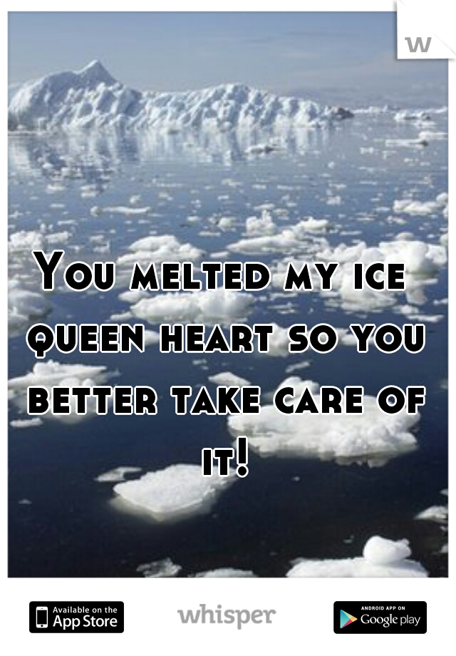 You melted my ice queen heart so you better take care of it!