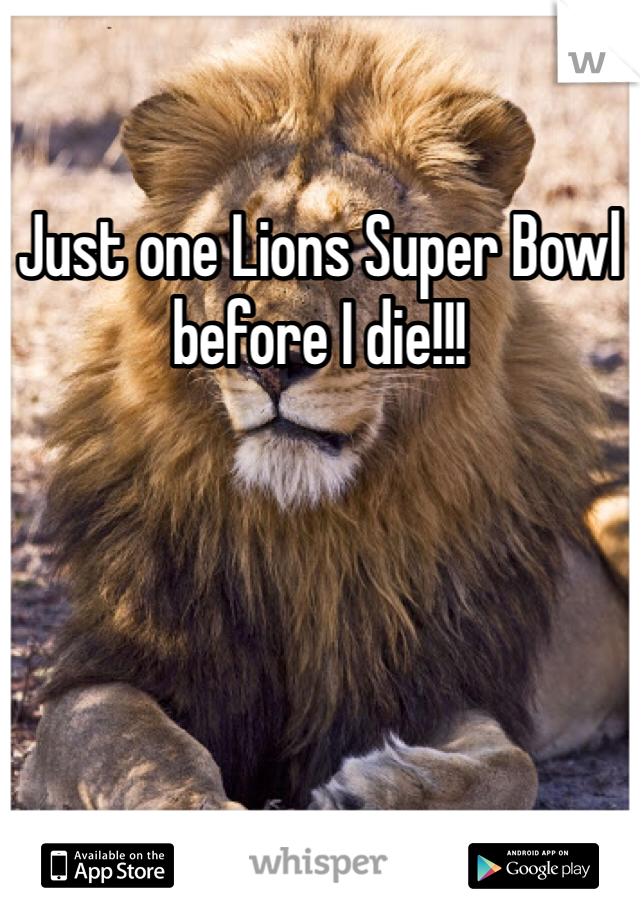 Just one Lions Super Bowl before I die!!!