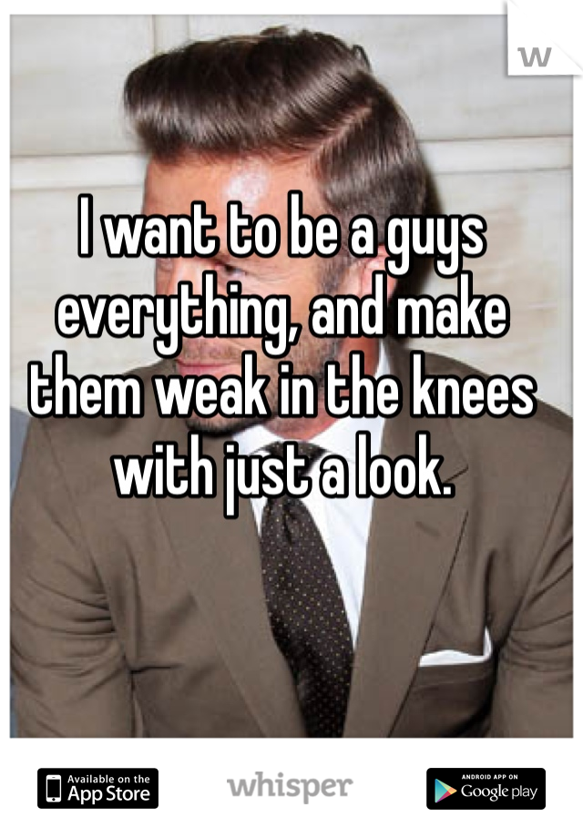 I want to be a guys everything, and make them weak in the knees with just a look.