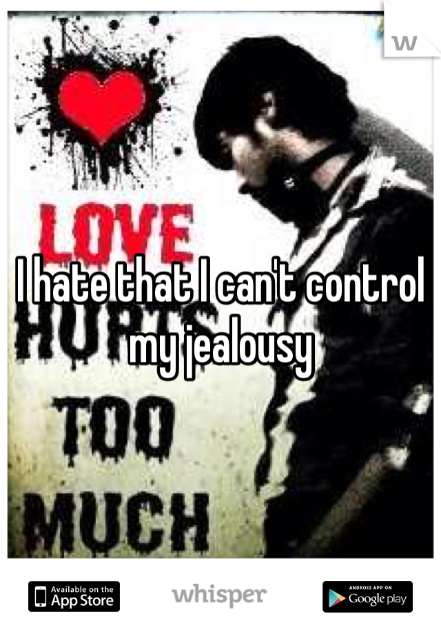 I hate that I can't control my jealousy