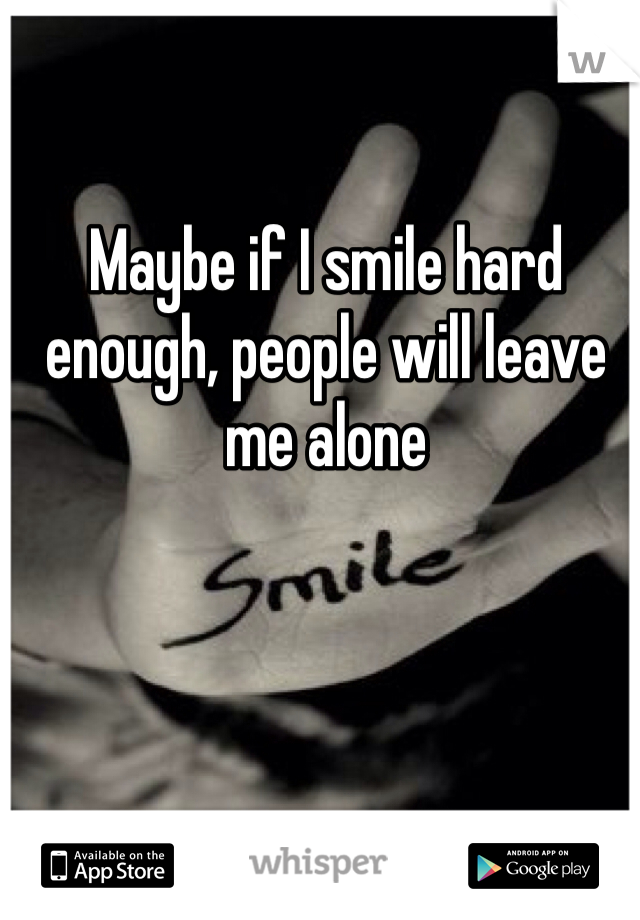 Maybe if I smile hard enough, people will leave me alone