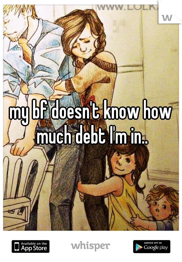 my bf doesn't know how much debt I'm in..