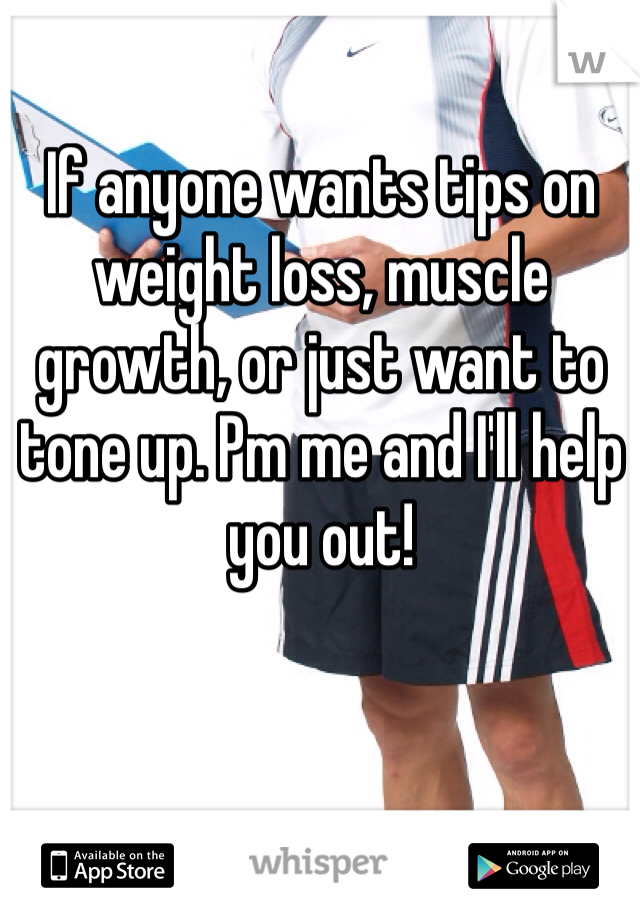 If anyone wants tips on weight loss, muscle growth, or just want to tone up. Pm me and I'll help you out!