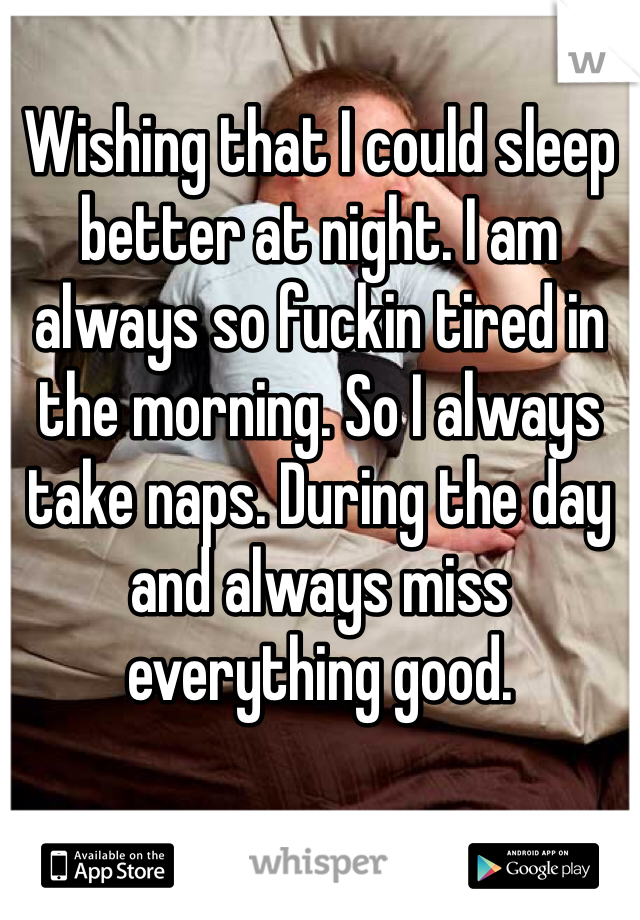 Wishing that I could sleep better at night. I am always so fuckin tired in the morning. So I always take naps. During the day and always miss everything good.