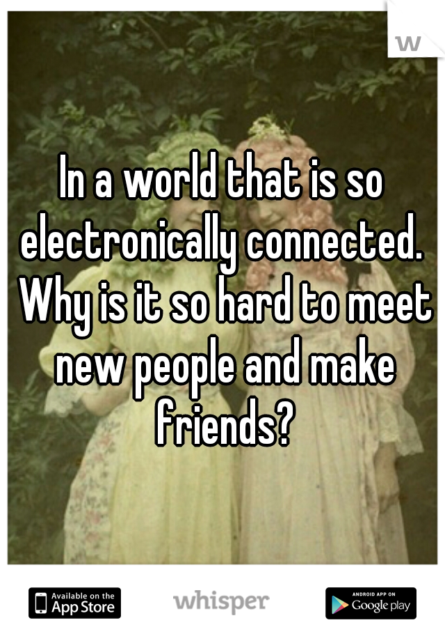 In a world that is so electronically connected.  Why is it so hard to meet new people and make friends?
