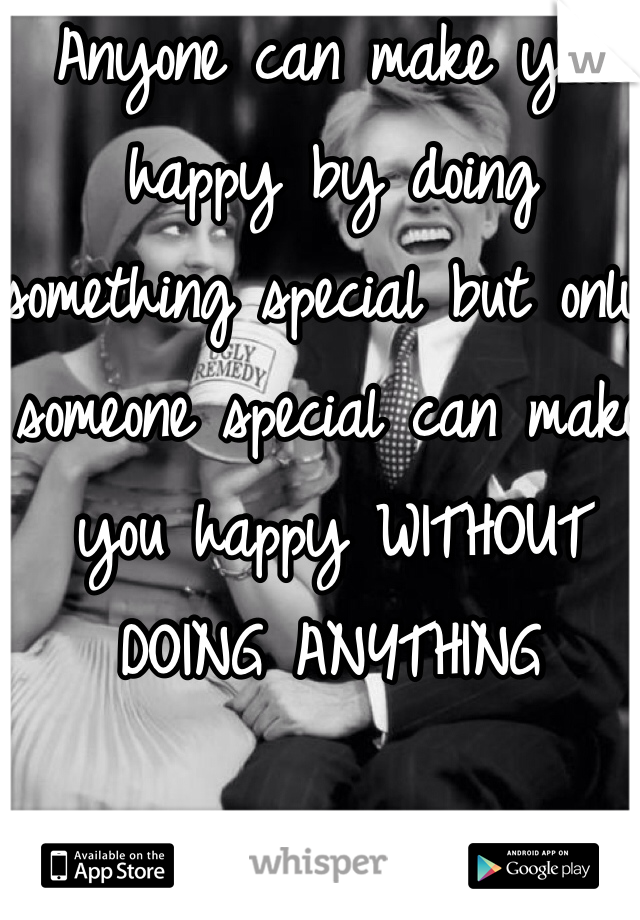 Anyone can make you happy by doing something special but only someone special can make you happy WITHOUT DOING ANYTHING