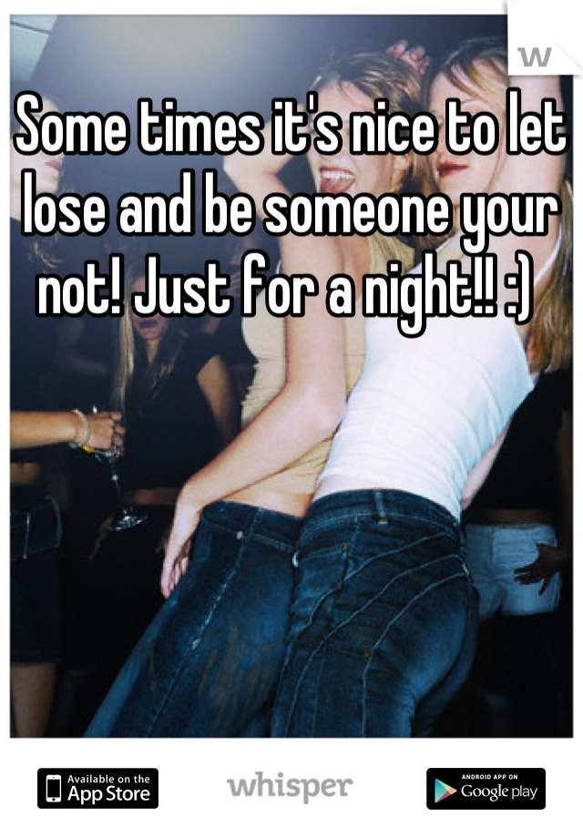 Some times it's nice to let lose and be someone your not! Just for a night!! :)