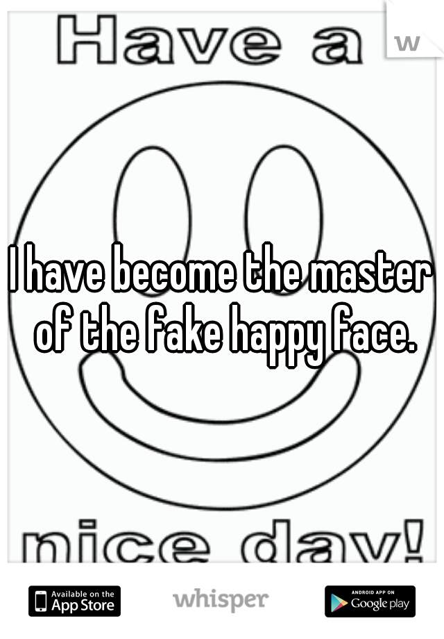 I have become the master of the fake happy face.