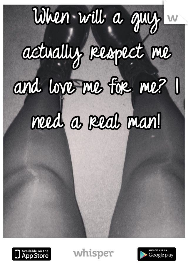 When will a guy actually respect me and love me for me? I need a real man!