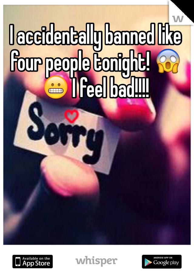 I accidentally banned like four people tonight! 😱😬 I feel bad!!!!