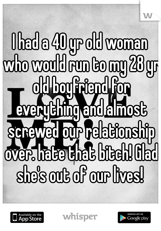 I had a 40 yr old woman who would run to my 28 yr old boyfriend for everything and almost screwed our relationship over. hate that bitch! Glad she's out of our lives!