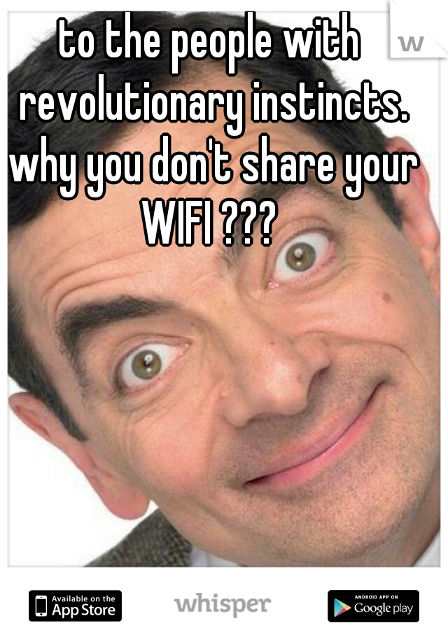 to the people with revolutionary instincts. why you don't share your WIFI ???