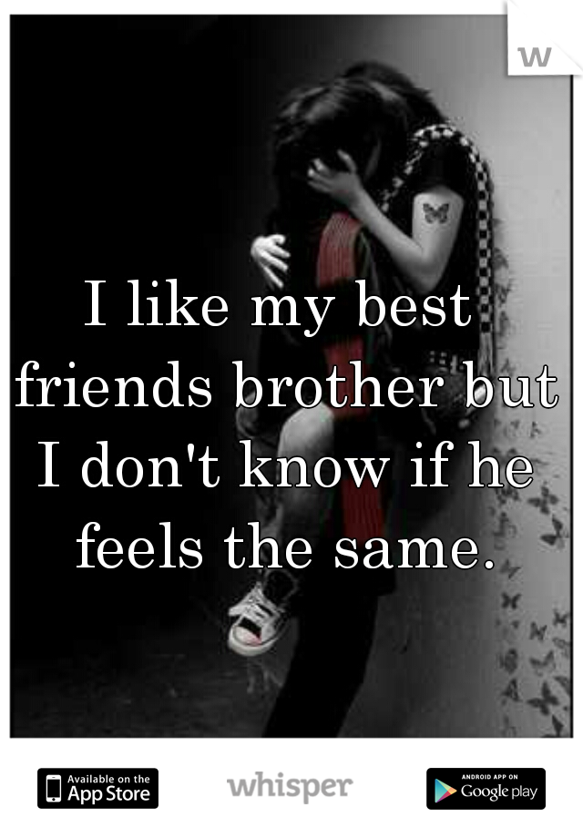 I like my best friends brother but I don't know if he feels the same.