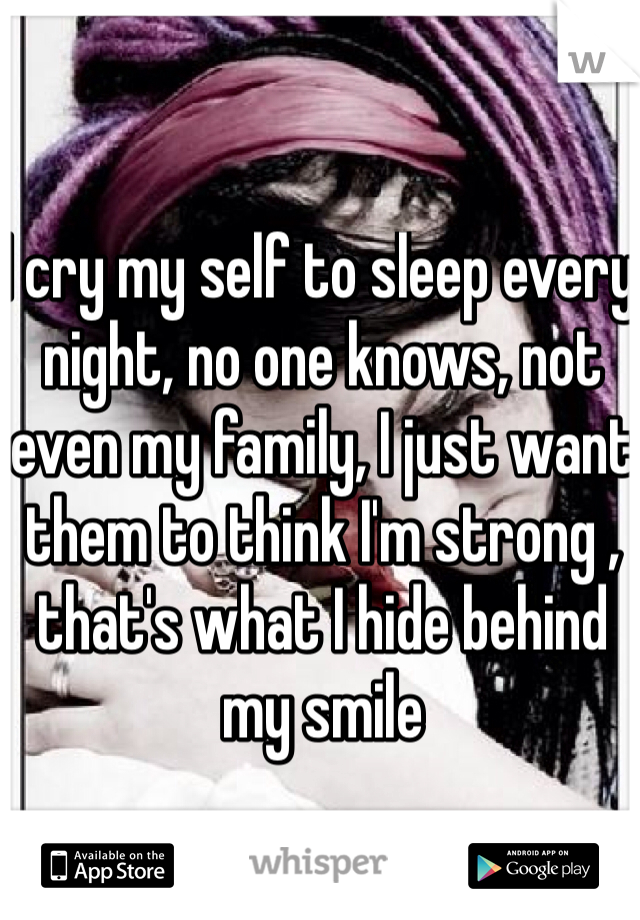 I cry my self to sleep every night, no one knows, not even my family, I just want them to think I'm strong , that's what I hide behind my smile